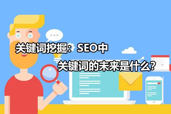 网站关键词挖掘:SEO中关键词挖掘选择和优化的未来前景